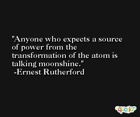 Anyone who expects a source of power from the transformation of the atom is talking moonshine. -Ernest Rutherford