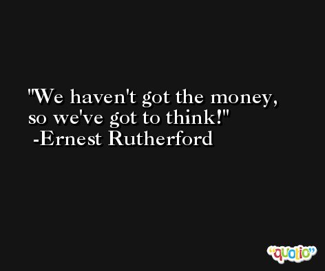We haven't got the money, so we've got to think! -Ernest Rutherford
