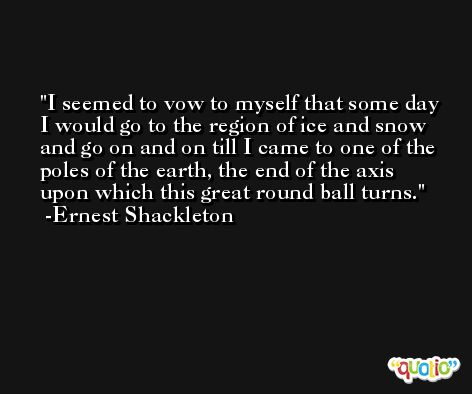 I seemed to vow to myself that some day I would go to the region of ice and snow and go on and on till I came to one of the poles of the earth, the end of the axis upon which this great round ball turns. -Ernest Shackleton