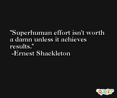Superhuman effort isn't worth a damn unless it achieves results. -Ernest Shackleton