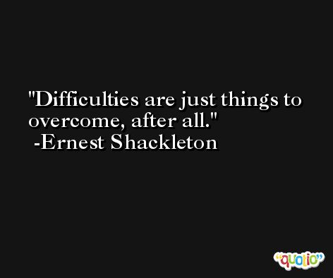 Difficulties are just things to overcome, after all. -Ernest Shackleton