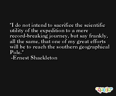 I do not intend to sacrifice the scientific utility of the expedition to a mere record-breaking journey, but say frankly, all the same, that one of my great efforts will be to reach the southern geographical Pole. -Ernest Shackleton