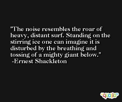 The noise resembles the roar of heavy, distant surf. Standing on the stirring ice one can imagine it is disturbed by the breathing and tossing of a mighty giant below. -Ernest Shackleton