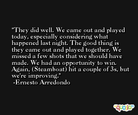They did well. We came out and played today, especially considering what happened last night. The good thing is they came out and played together. We missed a few shots that we should have made. We had an opportunity to win. Again, (Steamboat) hit a couple of 3s, but we're improving. -Ernesto Arredondo