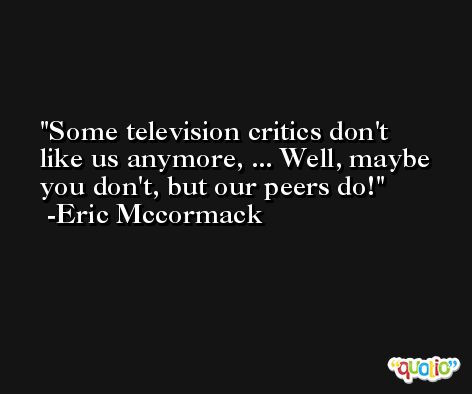 Some television critics don't like us anymore, ... Well, maybe you don't, but our peers do! -Eric Mccormack