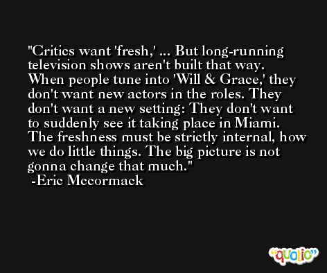 Critics want 'fresh,' ... But long-running television shows aren't built that way. When people tune into 'Will & Grace,' they don't want new actors in the roles. They don't want a new setting: They don't want to suddenly see it taking place in Miami. The freshness must be strictly internal, how we do little things. The big picture is not gonna change that much. -Eric Mccormack