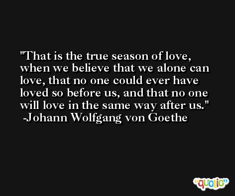 That is the true season of love, when we believe that we alone can love, that no one could ever have loved so before us, and that no one will love in the same way after us. -Johann Wolfgang von Goethe