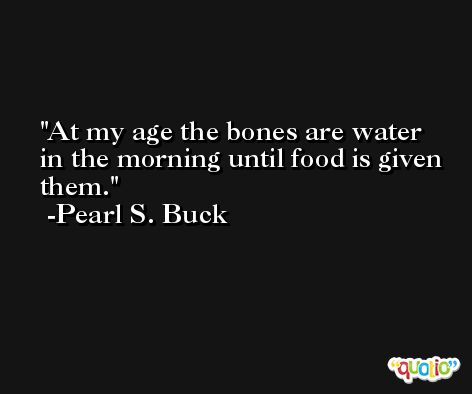 At my age the bones are water in the morning until food is given them. -Pearl S. Buck