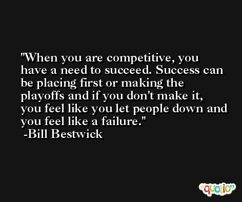 When you are competitive, you have a need to succeed. Success can be placing first or making the playoffs and if you don't make it, you feel like you let people down and you feel like a failure. -Bill Bestwick