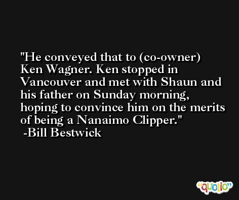 He conveyed that to (co-owner) Ken Wagner. Ken stopped in Vancouver and met with Shaun and his father on Sunday morning, hoping to convince him on the merits of being a Nanaimo Clipper. -Bill Bestwick