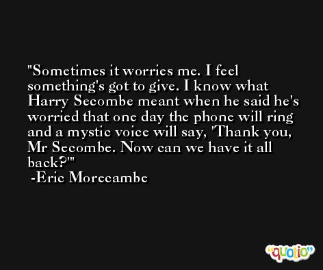 Sometimes it worries me. I feel something's got to give. I know what Harry Secombe meant when he said he's worried that one day the phone will ring and a mystic voice will say, 'Thank you, Mr Secombe. Now can we have it all back?' -Eric Morecambe