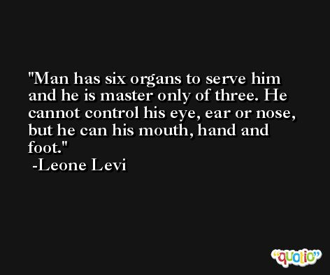 Man has six organs to serve him and he is master only of three. He cannot control his eye, ear or nose, but he can his mouth, hand and foot. -Leone Levi