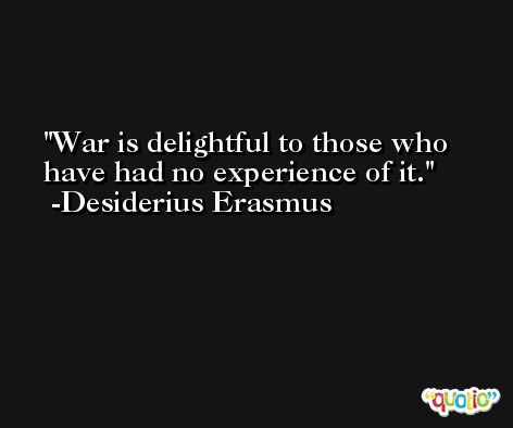 War is delightful to those who have had no experience of it. -Desiderius Erasmus