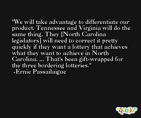 We will take advantage to differentiate our product. Tennessee and Virginia will do the same thing. They [North Carolina legislators] will need to correct it pretty quickly if they want a lottery that achieves what they want to achieve in North Carolina. ... That's been gift-wrapped for the three bordering lotteries. -Ernie Passailaigue