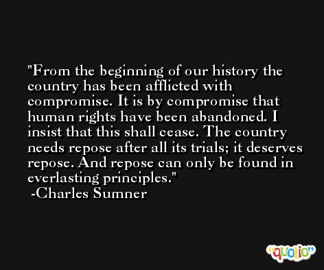 From the beginning of our history the country has been afflicted with compromise. It is by compromise that human rights have been abandoned. I insist that this shall cease. The country needs repose after all its trials; it deserves repose. And repose can only be found in everlasting principles. -Charles Sumner