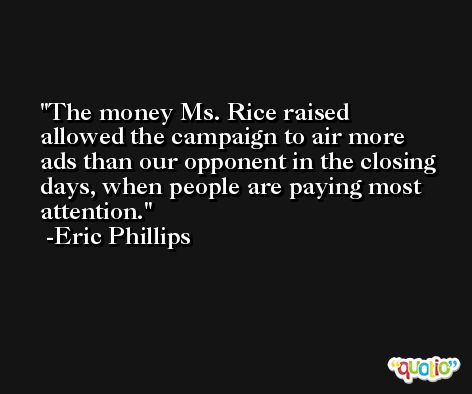 The money Ms. Rice raised allowed the campaign to air more ads than our opponent in the closing days, when people are paying most attention. -Eric Phillips