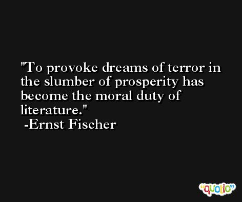 To provoke dreams of terror in the slumber of prosperity has become the moral duty of literature. -Ernst Fischer