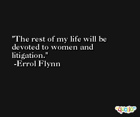 The rest of my life will be devoted to women and litigation. -Errol Flynn