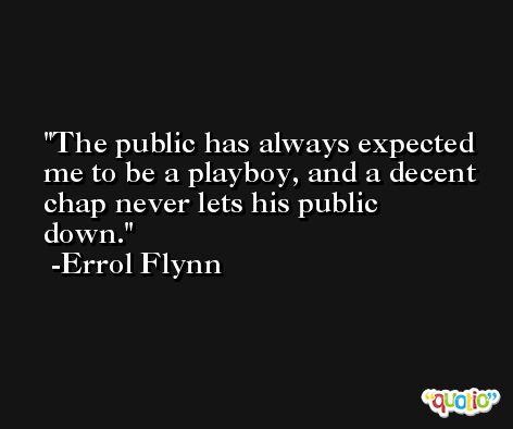 The public has always expected me to be a playboy, and a decent chap never lets his public down. -Errol Flynn
