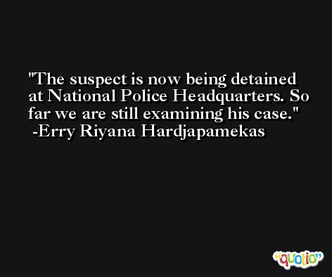 The suspect is now being detained at National Police Headquarters. So far we are still examining his case. -Erry Riyana Hardjapamekas