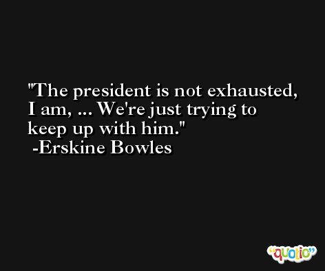 The president is not exhausted, I am, ... We're just trying to keep up with him. -Erskine Bowles
