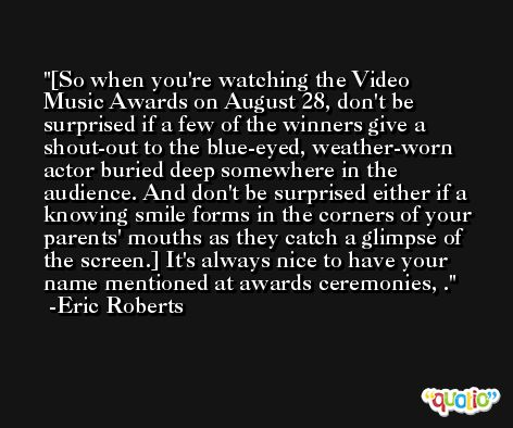 [So when you're watching the Video Music Awards on August 28, don't be surprised if a few of the winners give a shout-out to the blue-eyed, weather-worn actor buried deep somewhere in the audience. And don't be surprised either if a knowing smile forms in the corners of your parents' mouths as they catch a glimpse of the screen.] It's always nice to have your name mentioned at awards ceremonies, . -Eric Roberts