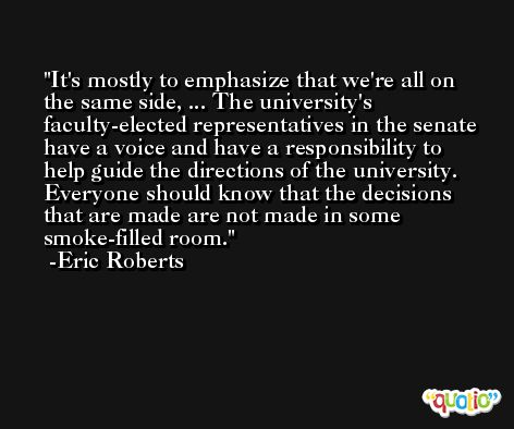 It's mostly to emphasize that we're all on the same side, ... The university's faculty-elected representatives in the senate have a voice and have a responsibility to help guide the directions of the university. Everyone should know that the decisions that are made are not made in some smoke-filled room. -Eric Roberts