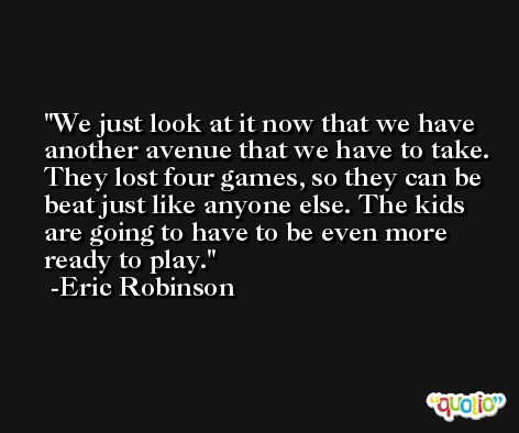We just look at it now that we have another avenue that we have to take. They lost four games, so they can be beat just like anyone else. The kids are going to have to be even more ready to play. -Eric Robinson