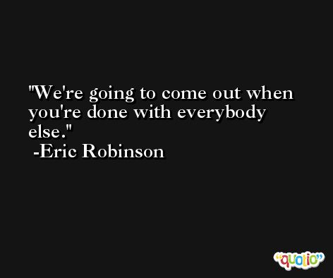 We're going to come out when you're done with everybody else. -Eric Robinson