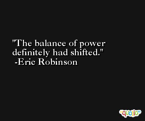 The balance of power definitely had shifted. -Eric Robinson