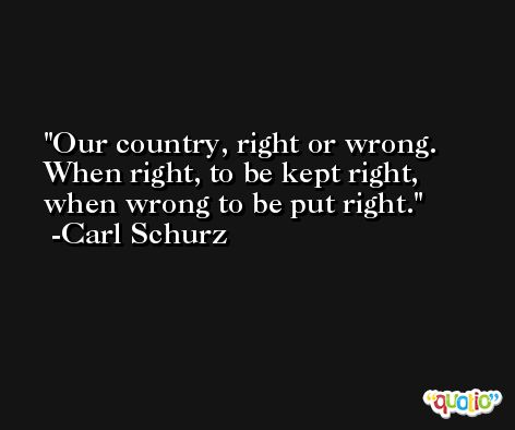 Our country, right or wrong. When right, to be kept right, when wrong to be put right. -Carl Schurz