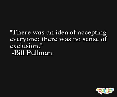 There was an idea of accepting everyone; there was no sense of exclusion. -Bill Pullman
