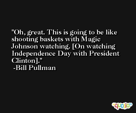 Oh, great. This is going to be like shooting baskets with Magic Johnson watching. [On watching Independence Day with President Clinton]. -Bill Pullman