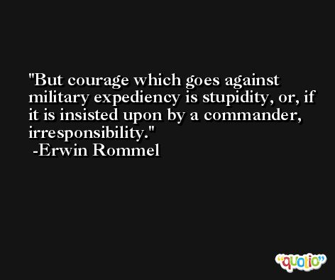 But courage which goes against military expediency is stupidity, or, if it is insisted upon by a commander, irresponsibility. -Erwin Rommel