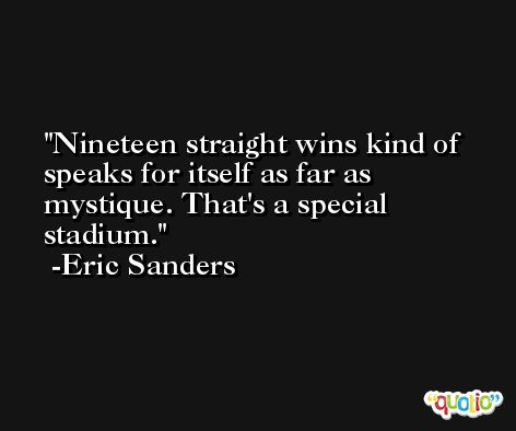 Nineteen straight wins kind of speaks for itself as far as mystique. That's a special stadium. -Eric Sanders