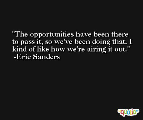 The opportunities have been there to pass it, so we've been doing that. I kind of like how we're airing it out. -Eric Sanders