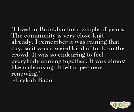 I lived in Brooklyn for a couple of years. The community is very close-knit already. I remember it was raining that day, so it was a weird kind of funk on the crowd. It was so endearing to feel everybody coming together. It was almost like a cleansing. It felt super-new, renewing. -Erykah Badu