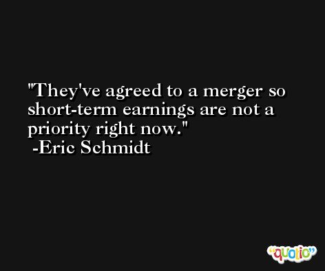 They've agreed to a merger so short-term earnings are not a priority right now. -Eric Schmidt