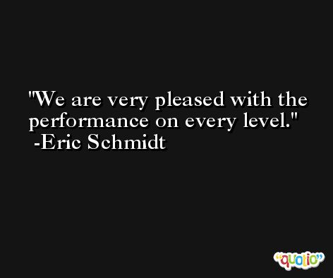 We are very pleased with the performance on every level. -Eric Schmidt
