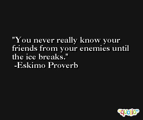 You never really know your friends from your enemies until the ice breaks. -Eskimo Proverb