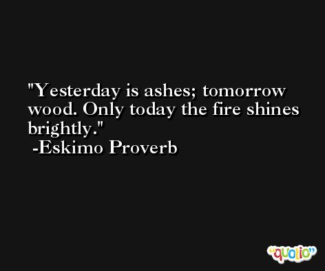 Yesterday is ashes; tomorrow wood. Only today the fire shines brightly. -Eskimo Proverb