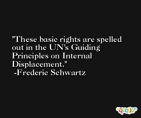 These basic rights are spelled out in the UN's Guiding Principles on Internal Displacement. -Frederic Schwartz