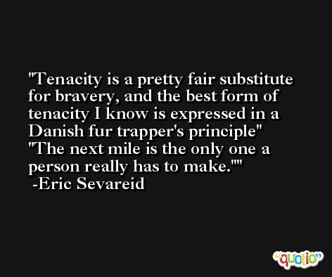 Tenacity is a pretty fair substitute for bravery, and the best form of tenacity I know is expressed in a Danish fur trapper's principle' 'The next mile is the only one a person really has to make.' -Eric Sevareid
