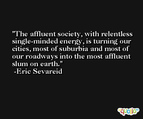 The affluent society, with relentless single-minded energy, is turning our cities, most of suburbia and most of our roadways into the most affluent slum on earth. -Eric Sevareid