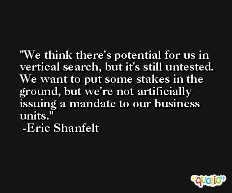 We think there's potential for us in vertical search, but it's still untested. We want to put some stakes in the ground, but we're not artificially issuing a mandate to our business units. -Eric Shanfelt