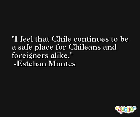 I feel that Chile continues to be a safe place for Chileans and foreigners alike. -Esteban Montes
