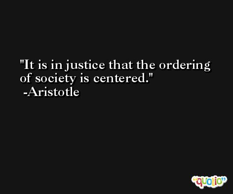It is in justice that the ordering of society is centered. -Aristotle