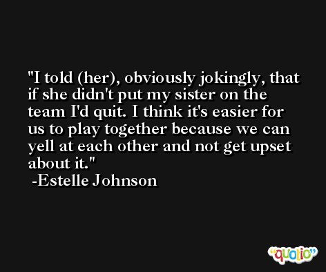 I told (her), obviously jokingly, that if she didn't put my sister on the team I'd quit. I think it's easier for us to play together because we can yell at each other and not get upset about it. -Estelle Johnson