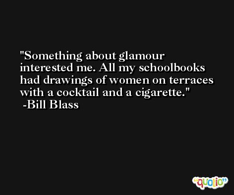 Something about glamour interested me. All my schoolbooks had drawings of women on terraces with a cocktail and a cigarette. -Bill Blass