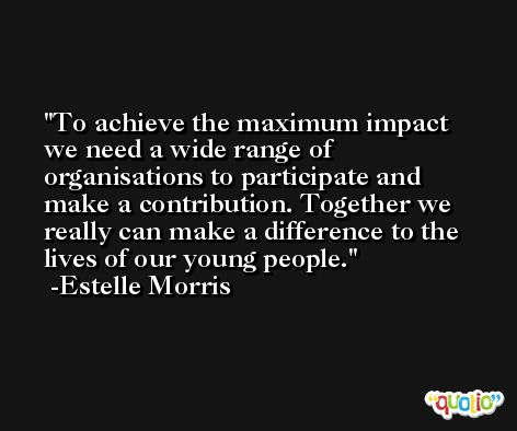 To achieve the maximum impact we need a wide range of organisations to participate and make a contribution. Together we really can make a difference to the lives of our young people. -Estelle Morris